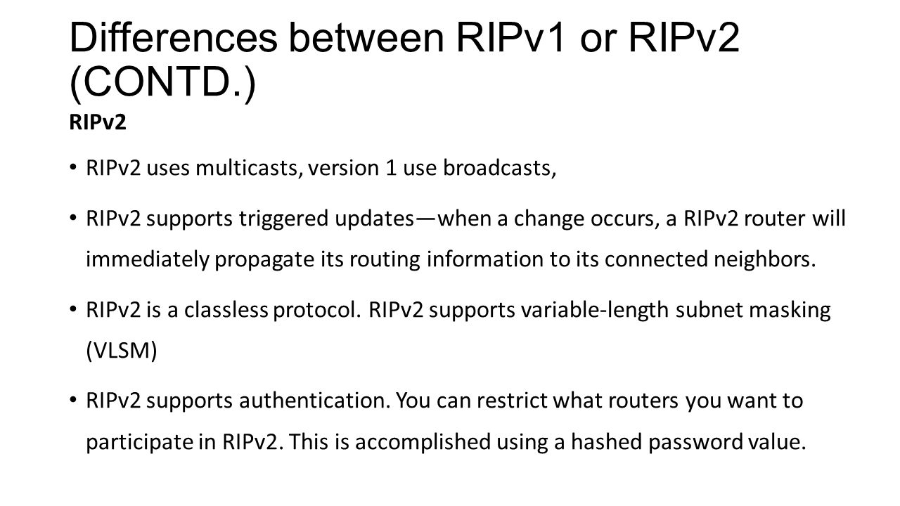 Differences between RIPv1 or RIPv2 (CONTD.) RIPv2 RIPv2 uses multicasts, version 1 use broadcasts, RIPv2 supports triggered updates—when a change occu