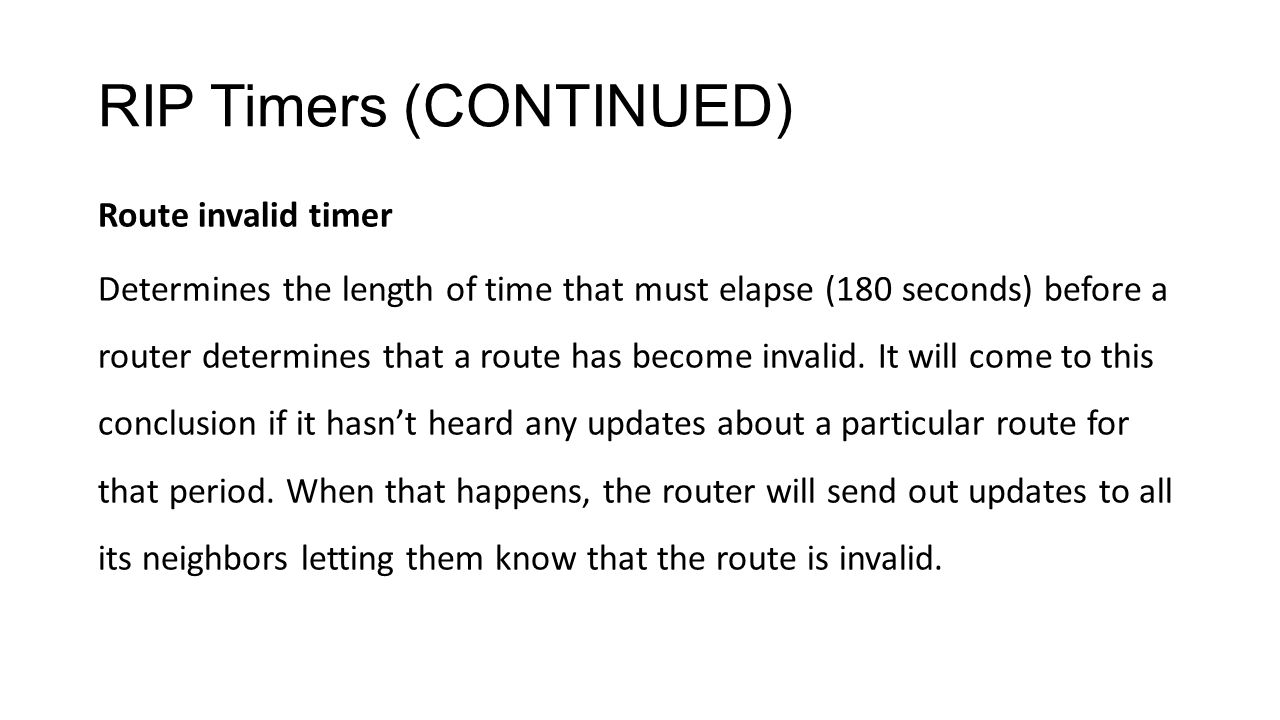 RIP Timers (CONTINUED) Route invalid timer Determines the length of time that must elapse (180 seconds) before a router determines that a route has become invalid.