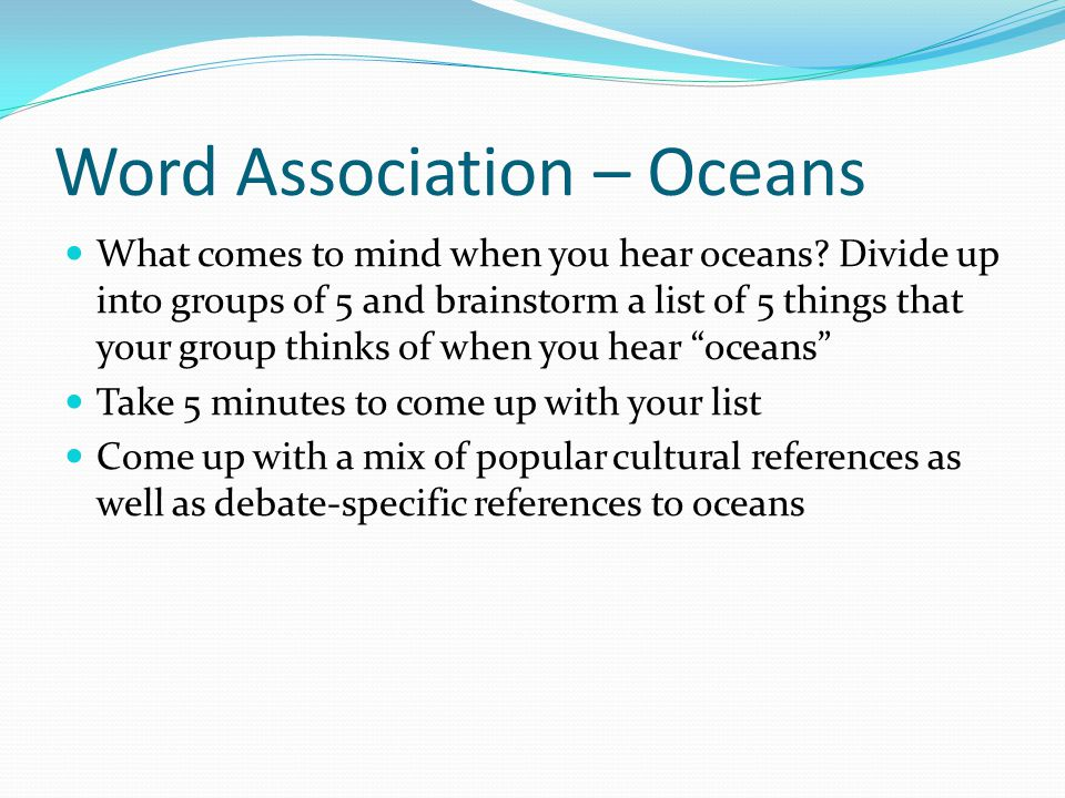 Word Association – Oceans What comes to mind when you hear oceans? Divide up into groups of 5 and brainstorm a list of 5 things that your group thinks