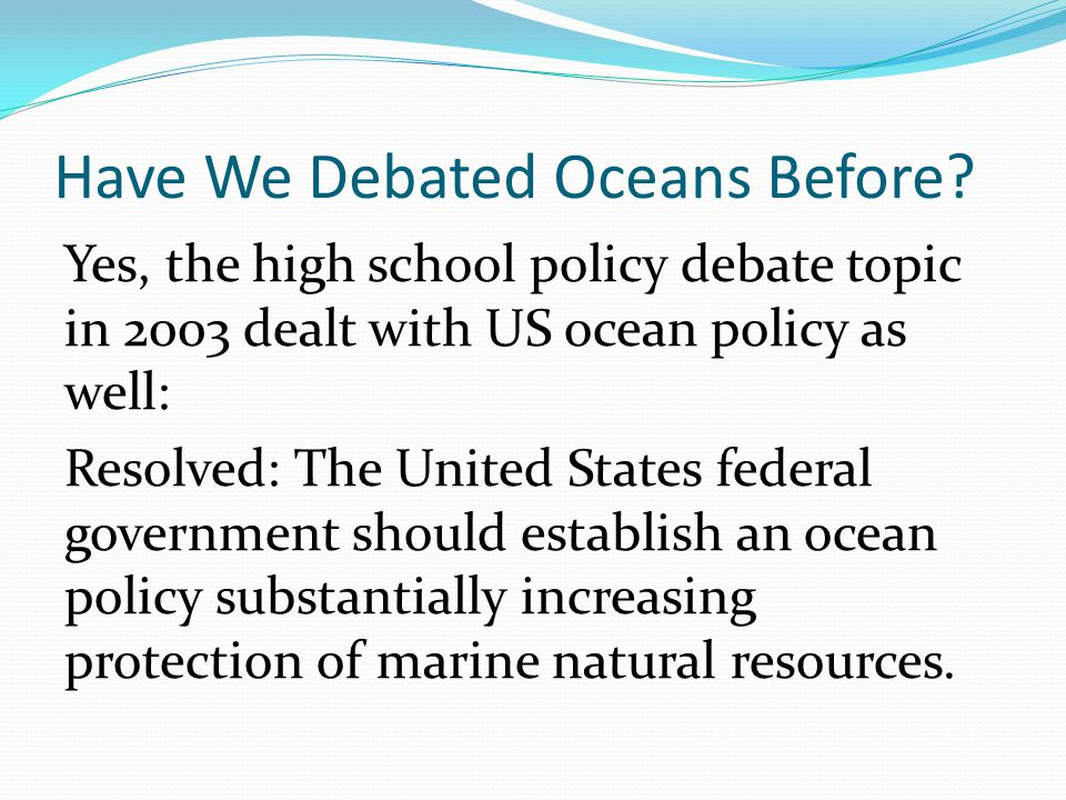 Have We Debated Oceans Before? Yes, the high school policy debate topic in 2003 dealt with US ocean policy as well: Resolved: The United States federa