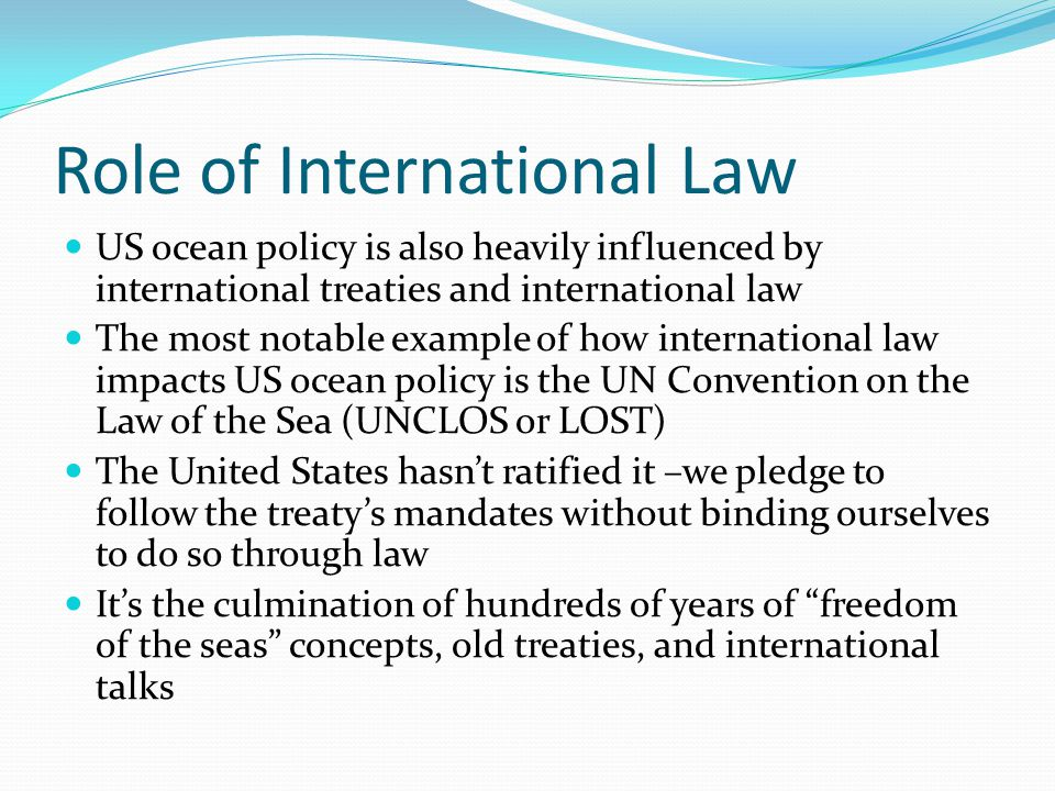 Role of International Law US ocean policy is also heavily influenced by international treaties and international law The most notable example of how i