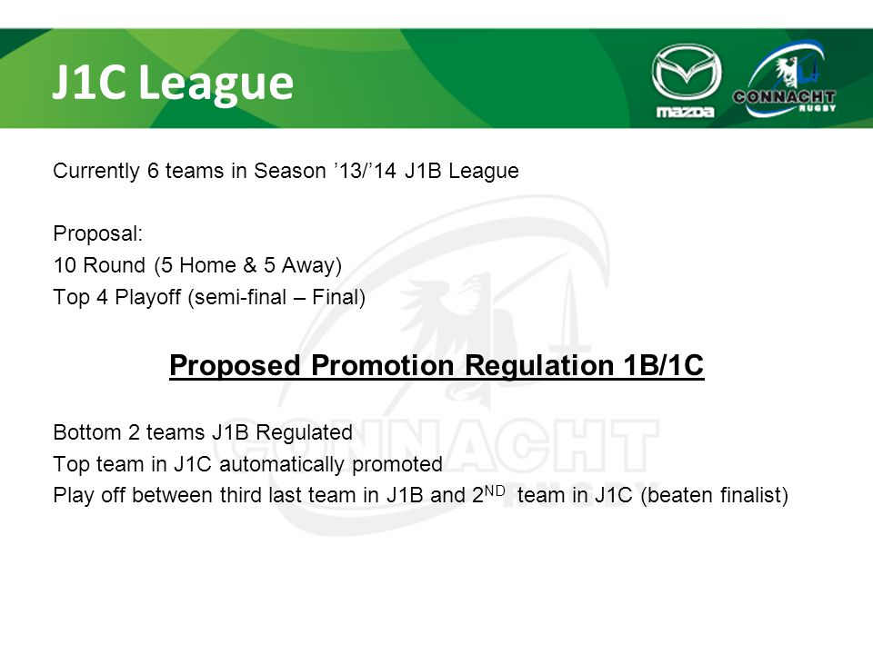 J1C League Currently 6 teams in Season '13/'14 J1B League Proposal: 10 Round (5 Home & 5 Away) Top 4 Playoff (semi-final – Final) Proposed Promotion Regulation 1B/1C Bottom 2 teams J1B Regulated Top team in J1C automatically promoted Play off between third last team in J1B and 2 ND team in J1C (beaten finalist)