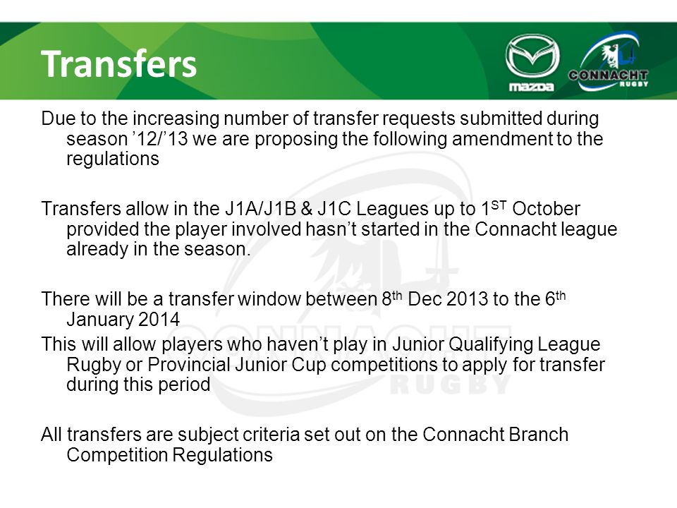 Transfers Due to the increasing number of transfer requests submitted during season '12/'13 we are proposing the following amendment to the regulations Transfers allow in the J1A/J1B & J1C Leagues up to 1 ST October provided the player involved hasn't started in the Connacht league already in the season.