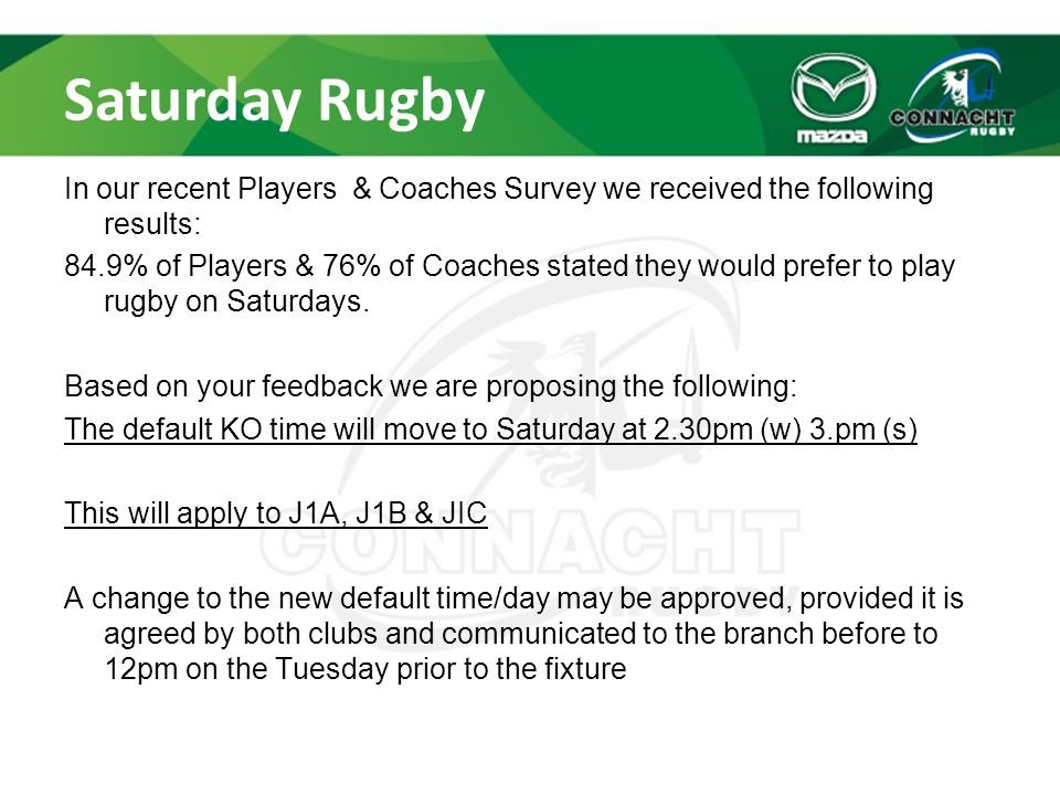 Saturday Rugby In our recent Players & Coaches Survey we received the following results: 84.9% of Players & 76% of Coaches stated they would prefer to play rugby on Saturdays.