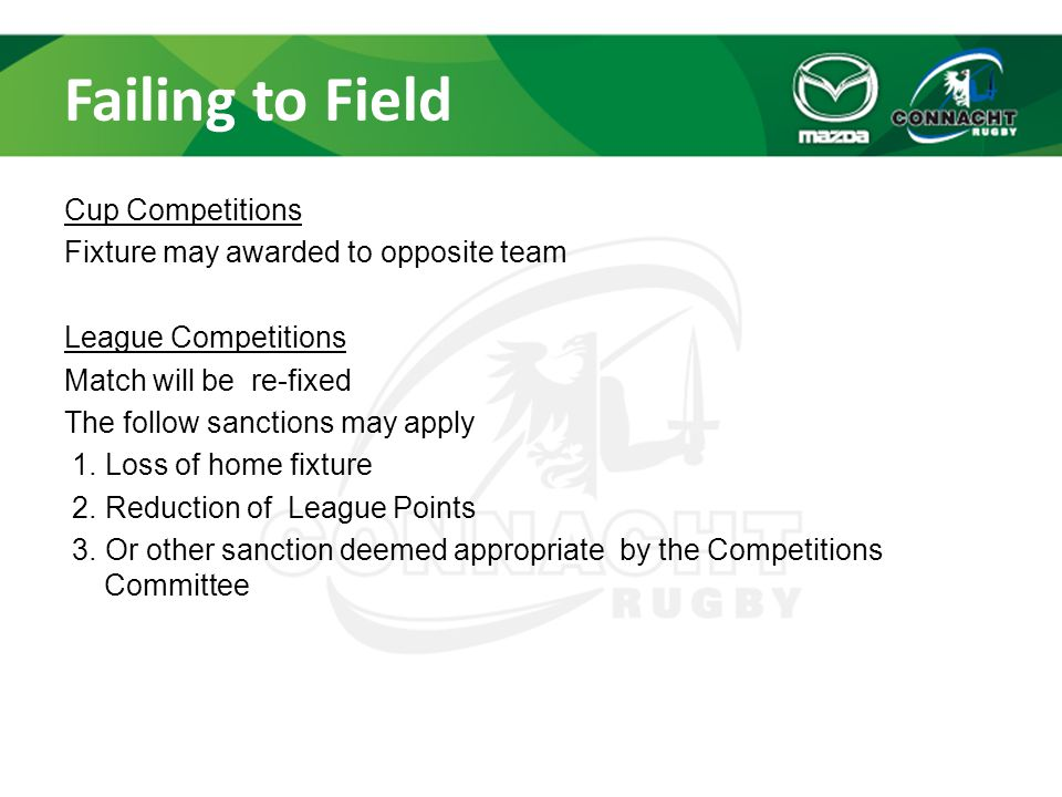 Failing to Field Cup Competitions Fixture may awarded to opposite team League Competitions Match will be re-fixed The follow sanctions may apply 1.
