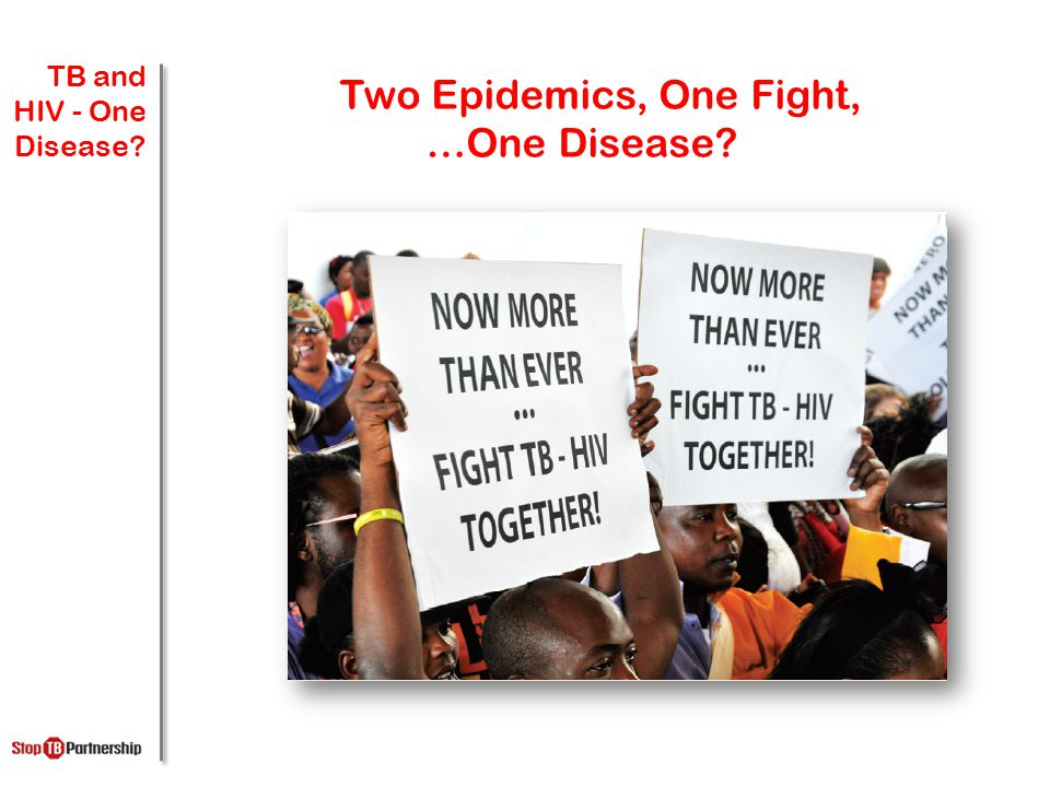4.4 MILLION Two Epidemics, One Fight, …One Disease TB and HIV - One Disease
