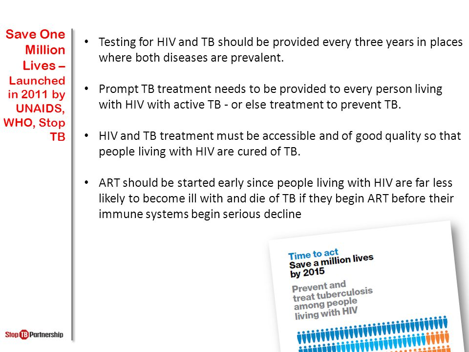 Save One Million Lives – Launched in 2011 by UNAIDS, WHO, Stop TB Testing for HIV and TB should be provided every three years in places where both dis