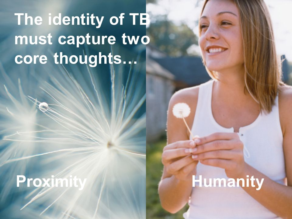 The identity of TB must capture two core thoughts… ProximityHumanity
