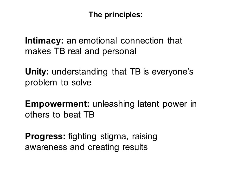 Intimacy: an emotional connection that makes TB real and personal Unity: understanding that TB is everyone's problem to solve Empowerment: unleashing latent power in others to beat TB Progress: fighting stigma, raising awareness and creating results The principles: