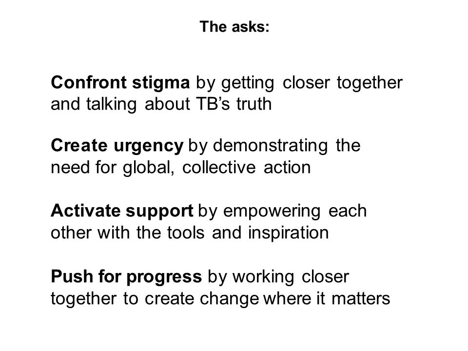 Confront stigma by getting closer together and talking about TB's truth Create urgency by demonstrating the need for global, collective action Activate support by empowering each other with the tools and inspiration Push for progress by working closer together to create change where it matters The asks: