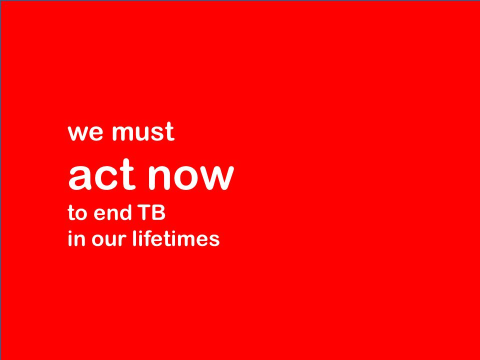 we must act now to end TB in our lifetimes