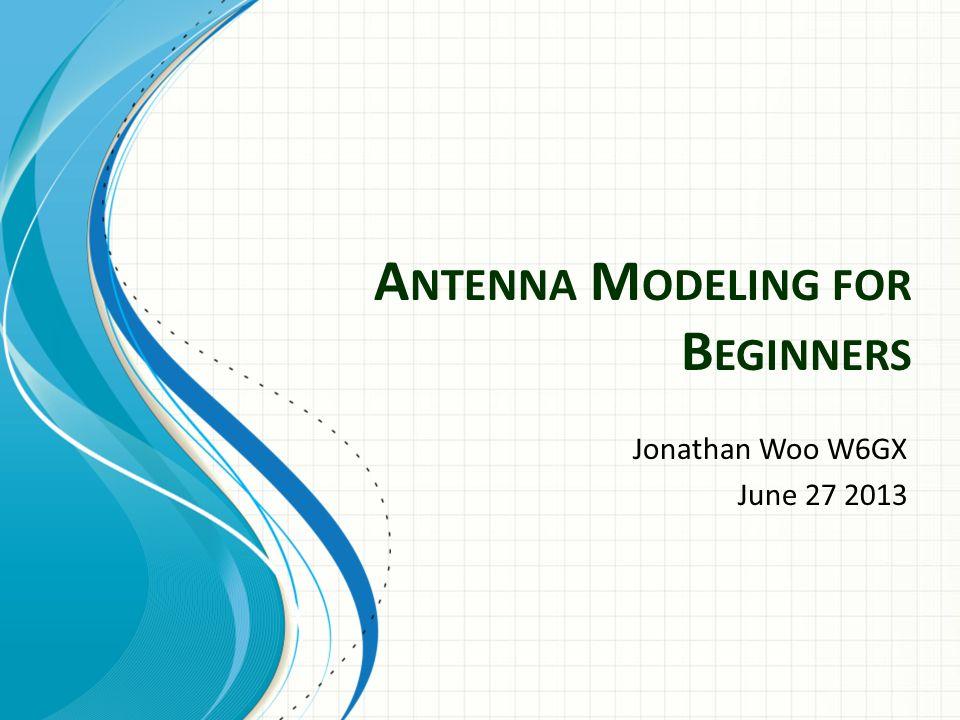 A NTENNA M ODELING FOR B EGINNERS Jonathan Woo W6GX June 27 2013