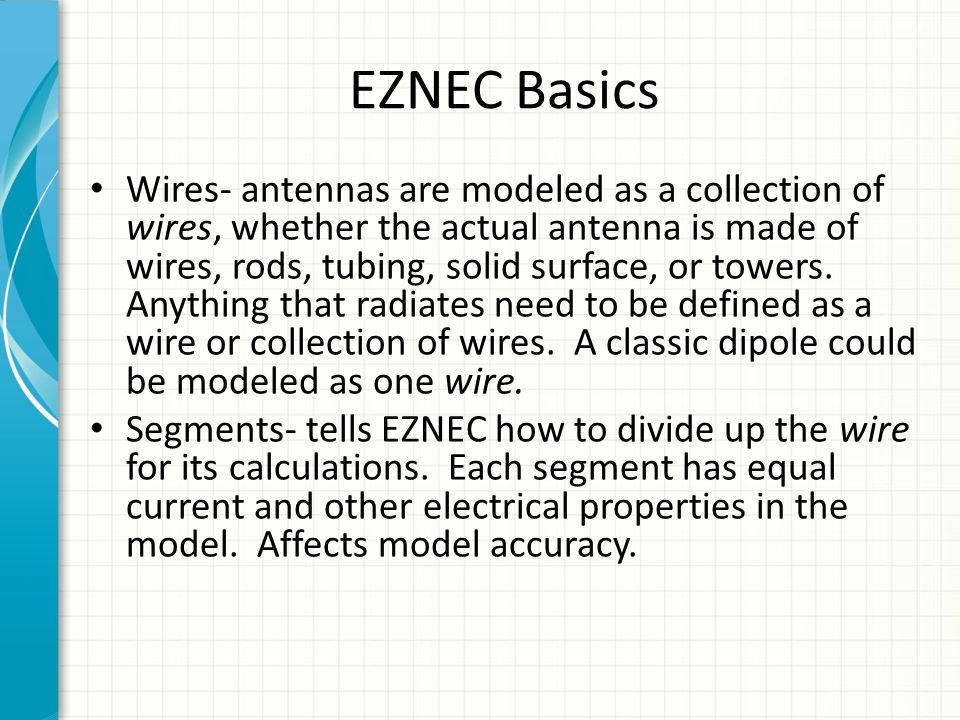 EZNEC Basics Wires- antennas are modeled as a collection of wires, whether the actual antenna is made of wires, rods, tubing, solid surface, or towers.