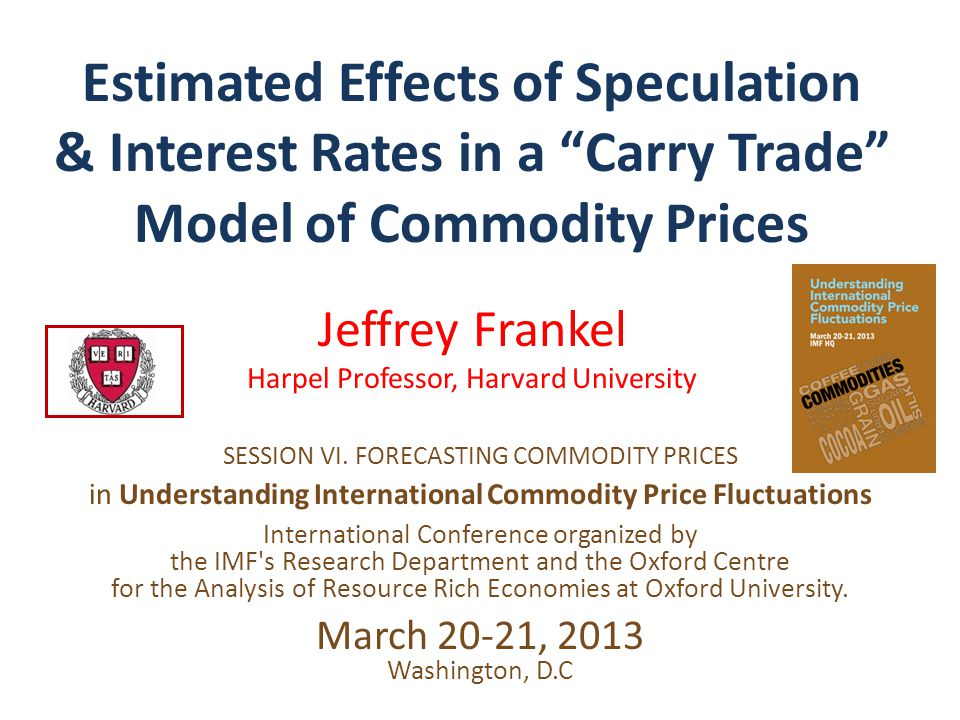 "Estimated Effects of Speculation & Interest Rates in a ""Carry Trade"" Model of Commodity Prices Jeffrey Frankel Harpel Professor, Harvard University SE"