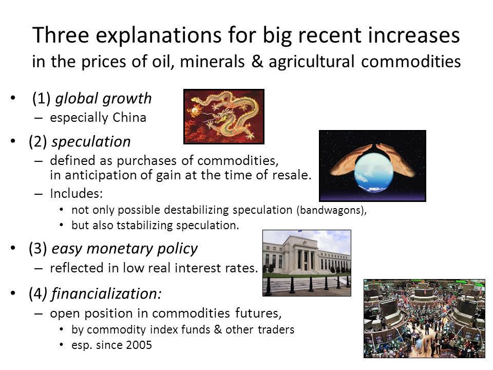 Three explanations for big recent increases in the prices of oil, minerals & agricultural commodities (1) global growth – especially China (2) specula