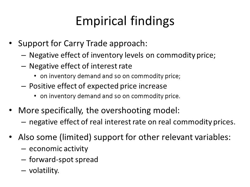 Empirical findings Support for Carry Trade approach: – Negative effect of inventory levels on commodity price; – Negative effect of interest rate on inventory demand and so on commodity price; – Positive effect of expected price increase on inventory demand and so on commodity price.