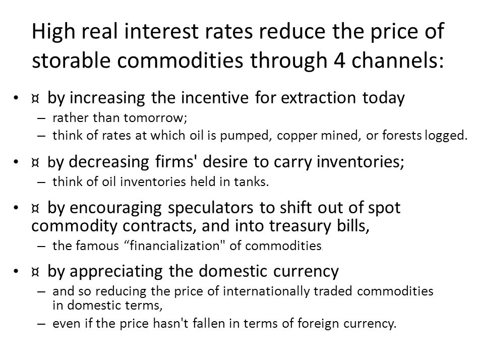 High real interest rates reduce the price of storable commodities through 4 channels: ¤ by increasing the incentive for extraction today – rather than tomorrow; – think of rates at which oil is pumped, copper mined, or forests logged.
