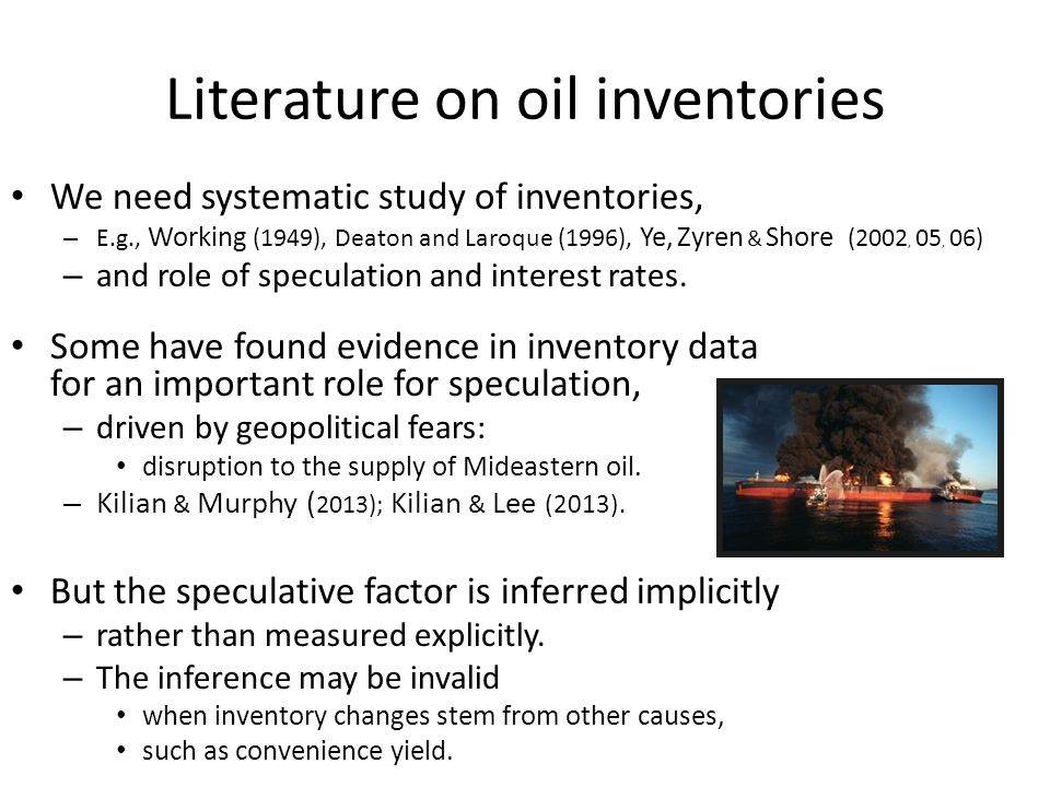 Literature on oil inventories We need systematic study of inventories, – E.g., Working (1949), Deaton and Laroque (1996), Ye, Zyren & Shore (2002, 05, 06) – and role of speculation and interest rates.