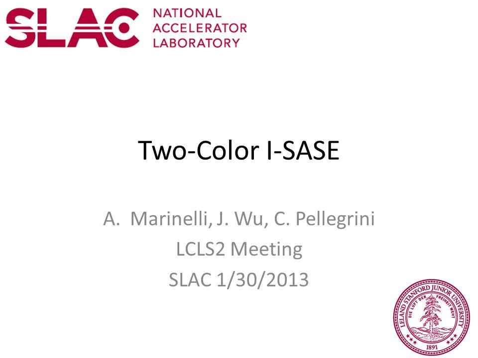 Two-Color I-SASE A.Marinelli, J. Wu, C. Pellegrini LCLS2 Meeting SLAC 1/30/2013