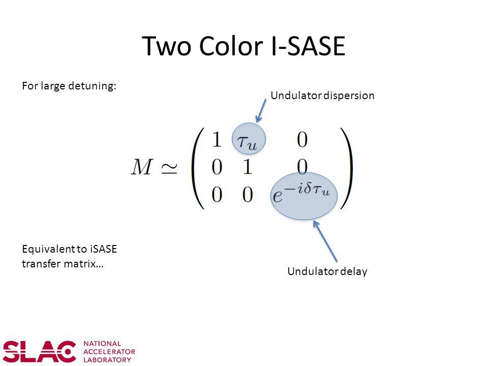 Two Color I-SASE For large detuning: Undulator dispersion Undulator delay Equivalent to iSASE transfer matrix…