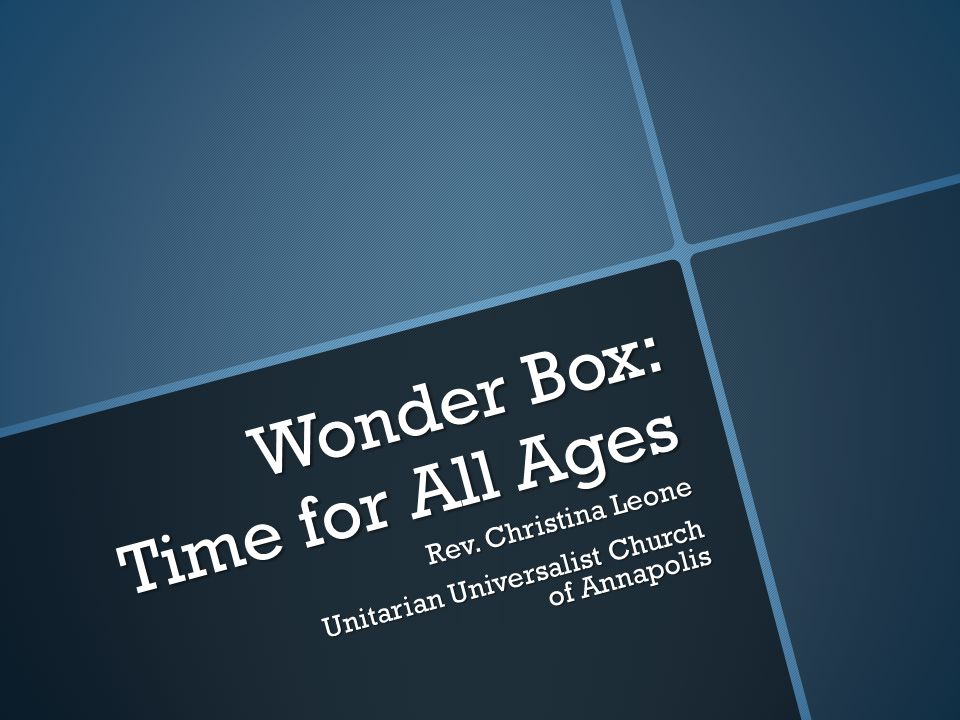 Wonder Box: Time for All Ages Rev. Christina Leone Unitarian Universalist Church of Annapolis