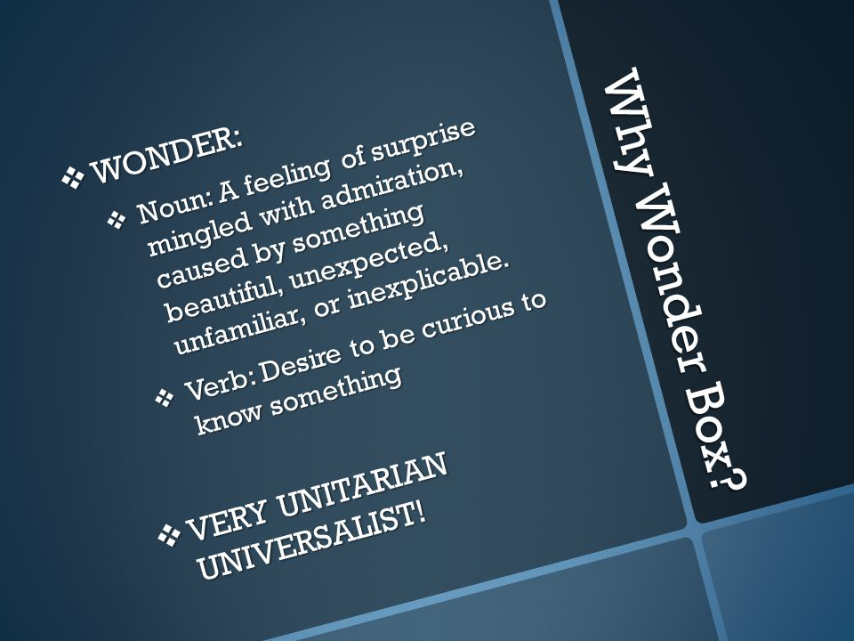 Why Wonder Box?  WONDER:  Noun: A feeling of surprise mingled with admiration, caused by something beautiful, unexpected, unfamiliar, or inexplicabl