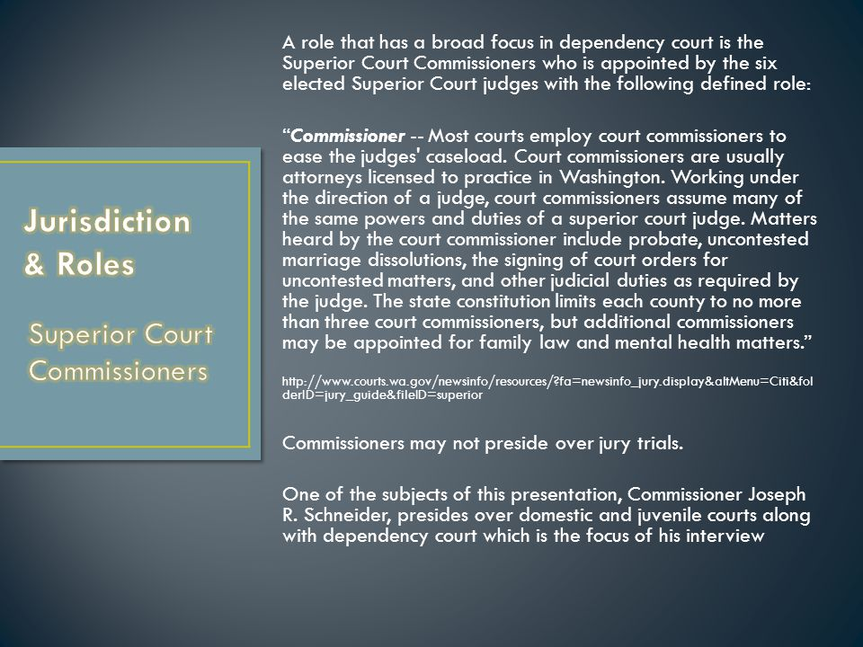 A role that has a broad focus in dependency court is the Superior Court Commissioners who is appointed by the six elected Superior Court judges with the following defined role: Commissioner -- Most courts employ court commissioners to ease the judges caseload.
