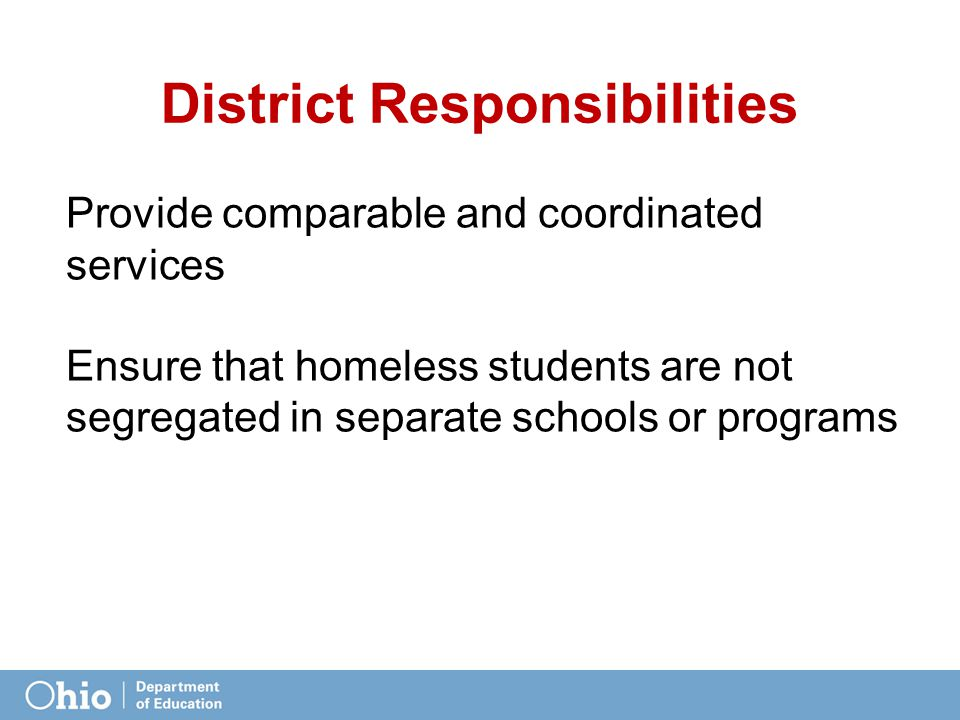 District Responsibilities Provide comparable and coordinated services Ensure that homeless students are not segregated in separate schools or programs