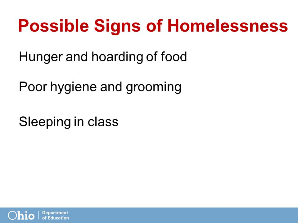 Possible Signs of Homelessness Hunger and hoarding of food Poor hygiene and grooming Sleeping in class