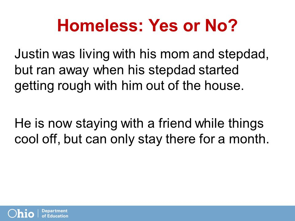 Homeless: Yes or No? Justin was living with his mom and stepdad, but ran away when his stepdad started getting rough with him out of the house. He is