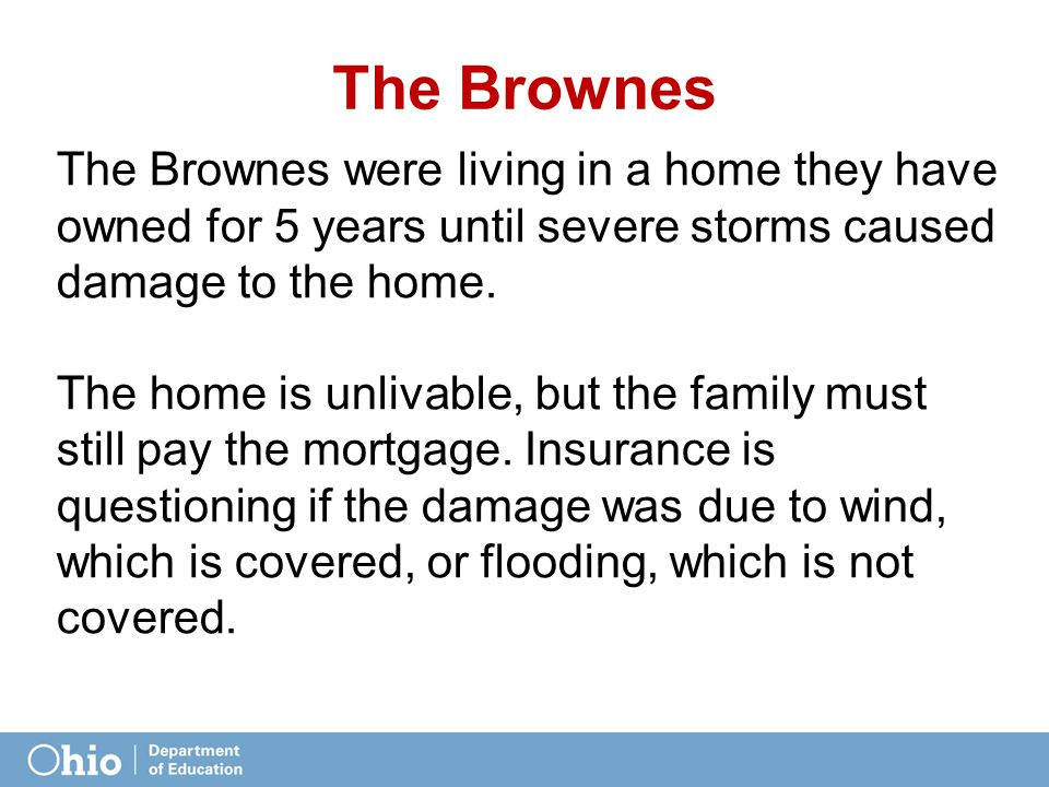 The Brownes The Brownes were living in a home they have owned for 5 years until severe storms caused damage to the home. The home is unlivable, but th