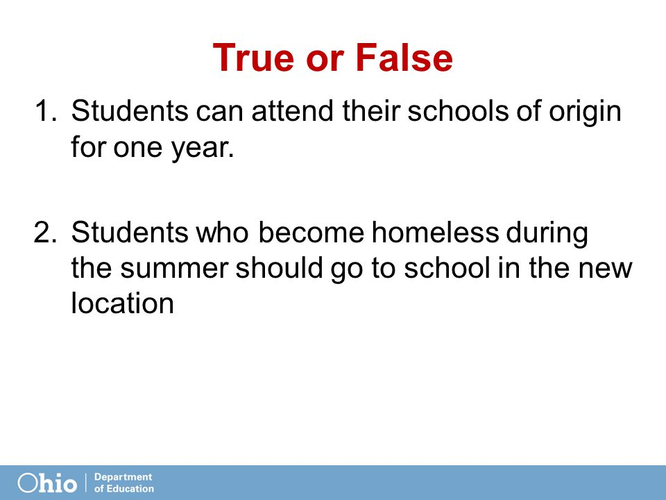 True or False 1.Students can attend their schools of origin for one year. 2.Students who become homeless during the summer should go to school in the