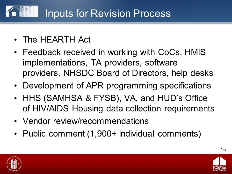 Inputs for Revision Process The HEARTH Act Feedback received in working with CoCs, HMIS implementations, TA providers, software providers, NHSDC Board of Directors, help desks Development of APR programming specifications HHS (SAMHSA & FYSB), VA, and HUD's Office of HIV/AIDS Housing data collection requirements Vendor review/recommendations Public comment (1,900+ individual comments) 15
