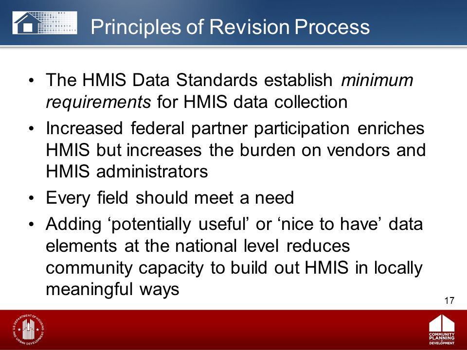 Principles of Revision Process The HMIS Data Standards establish minimum requirements for HMIS data collection Increased federal partner participation enriches HMIS but increases the burden on vendors and HMIS administrators Every field should meet a need Adding 'potentially useful' or 'nice to have' data elements at the national level reduces community capacity to build out HMIS in locally meaningful ways 17