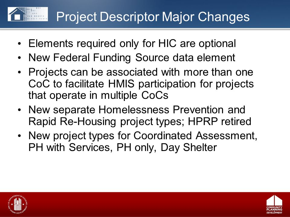 Elements required only for HIC are optional New Federal Funding Source data element Projects can be associated with more than one CoC to facilitate HMIS participation for projects that operate in multiple CoCs New separate Homelessness Prevention and Rapid Re-Housing project types; HPRP retired New project types for Coordinated Assessment, PH with Services, PH only, Day Shelter Project Descriptor Major Changes