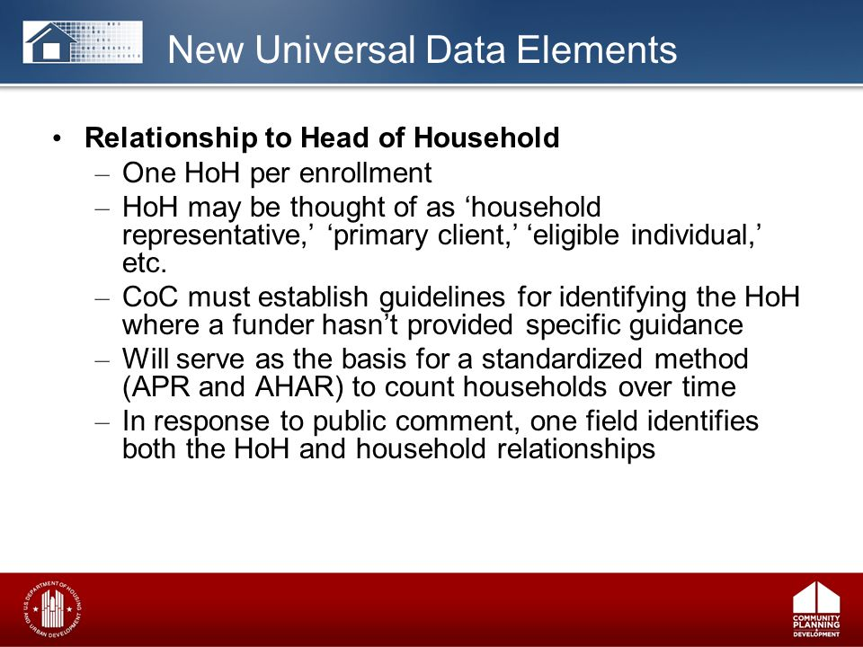 Relationship to Head of Household – One HoH per enrollment – HoH may be thought of as 'household representative,' 'primary client,' 'eligible individual,' etc.