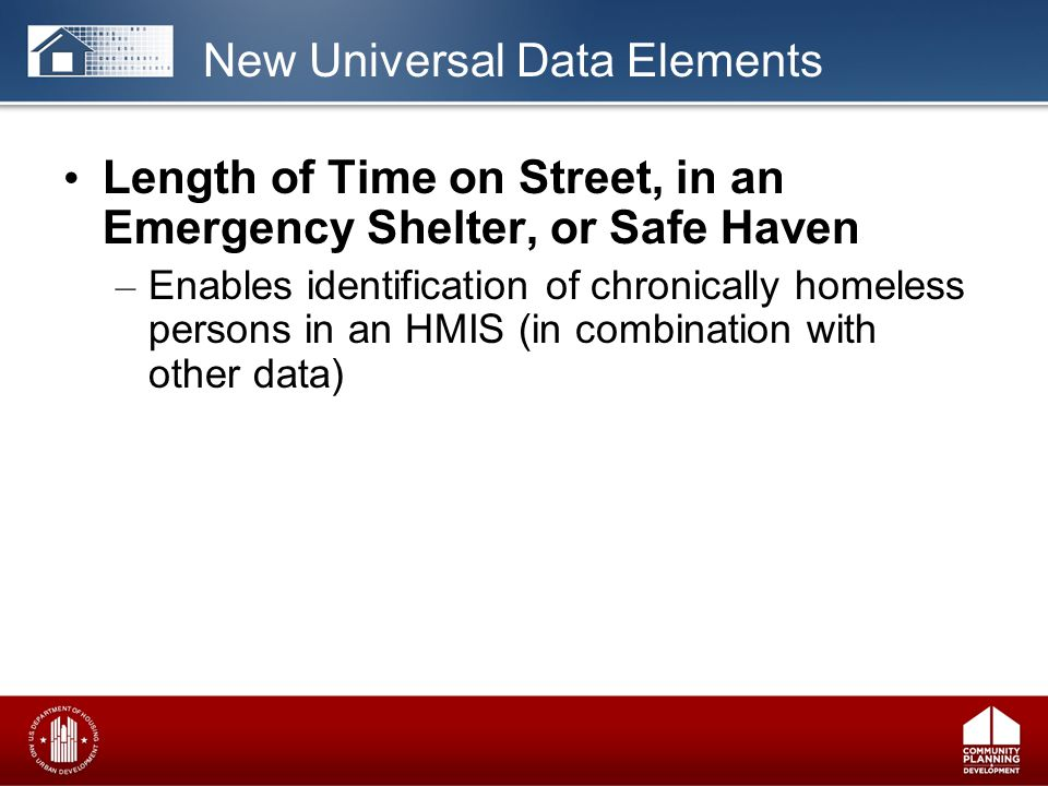Length of Time on Street, in an Emergency Shelter, or Safe Haven – Enables identification of chronically homeless persons in an HMIS (in combination with other data) New Universal Data Elements