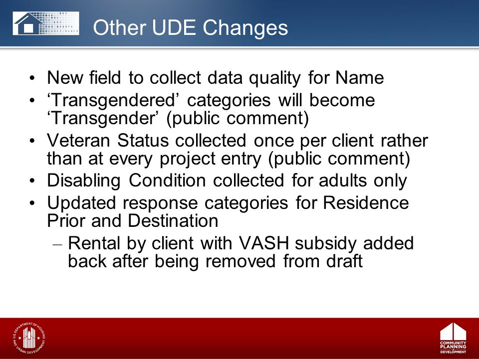 New field to collect data quality for Name 'Transgendered' categories will become 'Transgender' (public comment) Veteran Status collected once per client rather than at every project entry (public comment) Disabling Condition collected for adults only Updated response categories for Residence Prior and Destination – Rental by client with VASH subsidy added back after being removed from draft Other UDE Changes