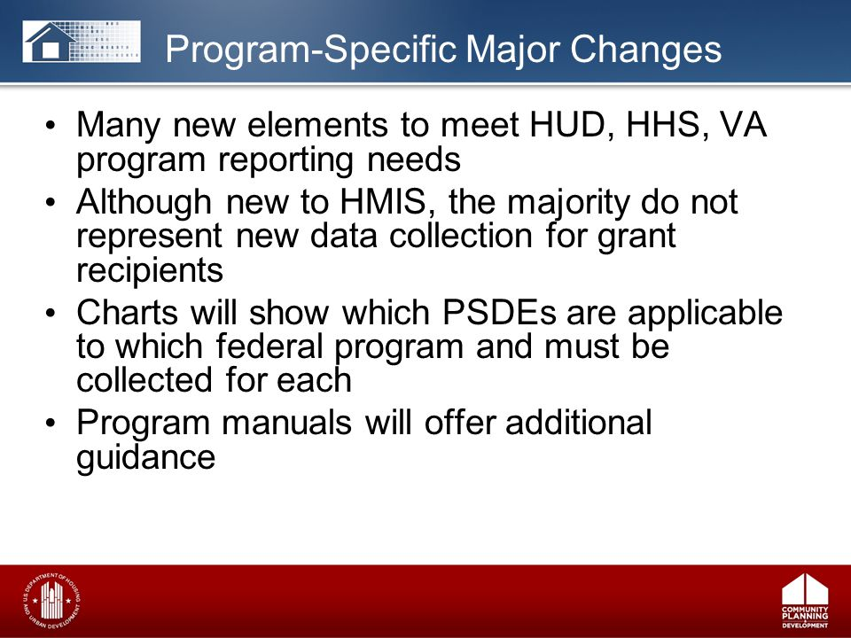 Many new elements to meet HUD, HHS, VA program reporting needs Although new to HMIS, the majority do not represent new data collection for grant recipients Charts will show which PSDEs are applicable to which federal program and must be collected for each Program manuals will offer additional guidance Program-Specific Major Changes