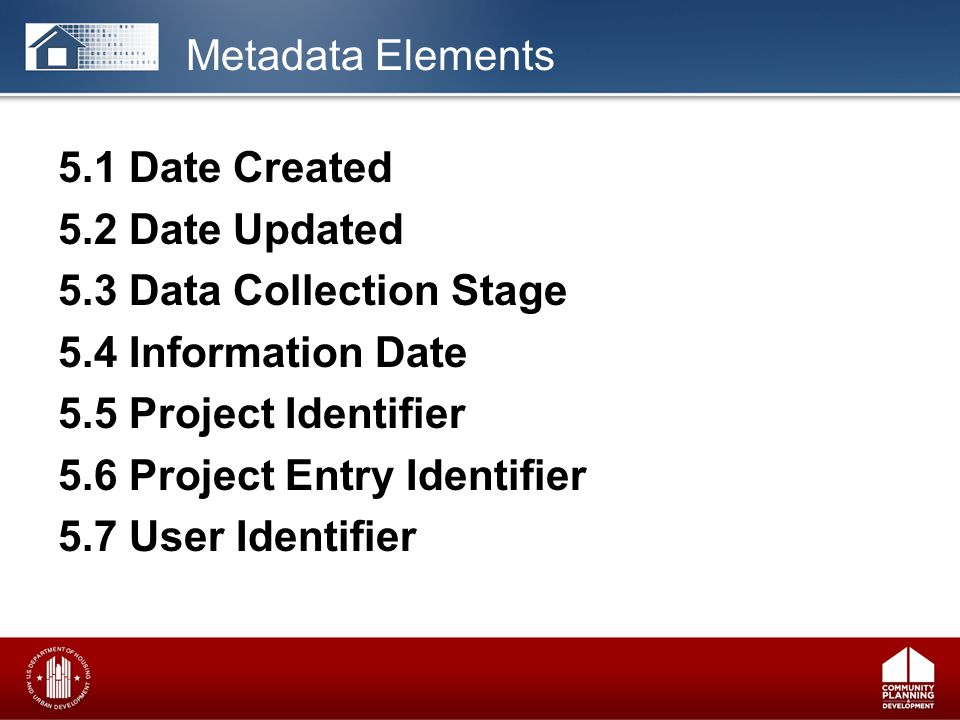 5.1 Date Created 5.2 Date Updated 5.3 Data Collection Stage 5.4 Information Date 5.5 Project Identifier 5.6 Project Entry Identifier 5.7 User Identifier Metadata Elements