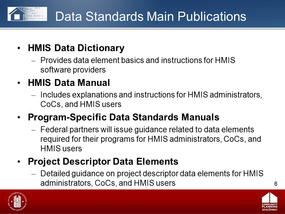 Data Standards Main Publications HMIS Data Dictionary – Provides data element basics and instructions for HMIS software providers HMIS Data Manual – Includes explanations and instructions for HMIS administrators, CoCs, and HMIS users Program-Specific Data Standards Manuals – Federal partners will issue guidance related to data elements required for their programs for HMIS administrators, CoCs, and HMIS users Project Descriptor Data Elements – Detailed guidance on project descriptor data elements for HMIS administrators, CoCs, and HMIS users 6