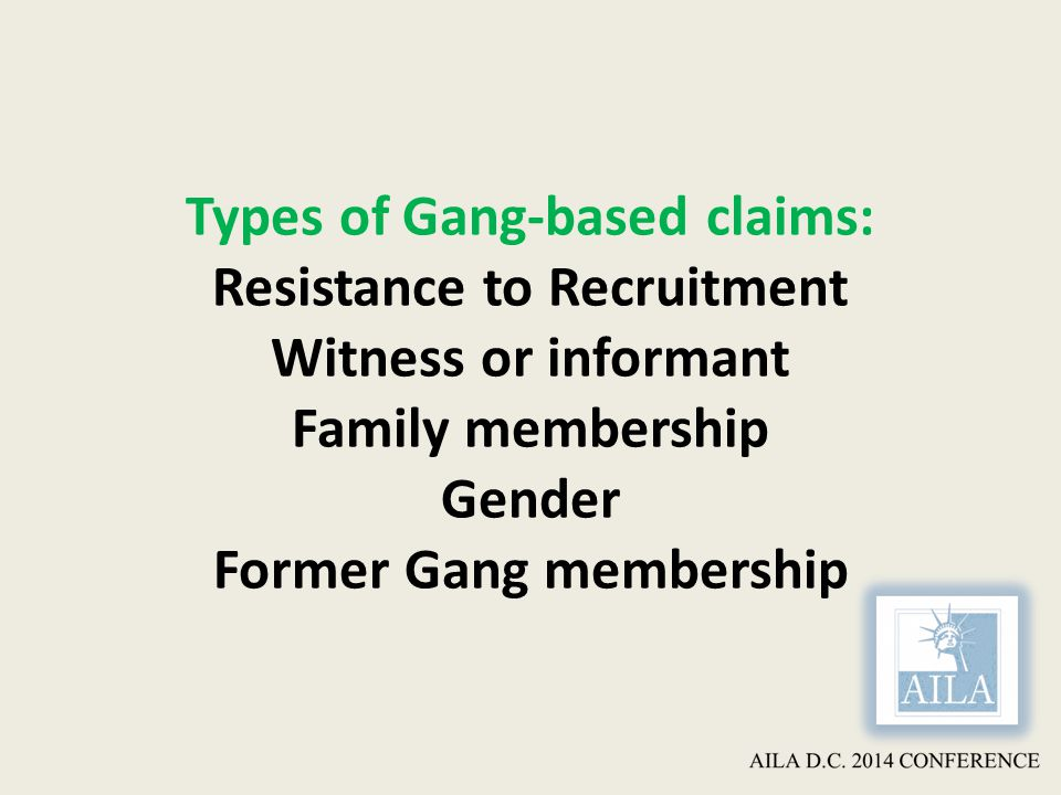 Types of Gang-based claims: Resistance to Recruitment Witness or informant Family membership Gender Former Gang membership