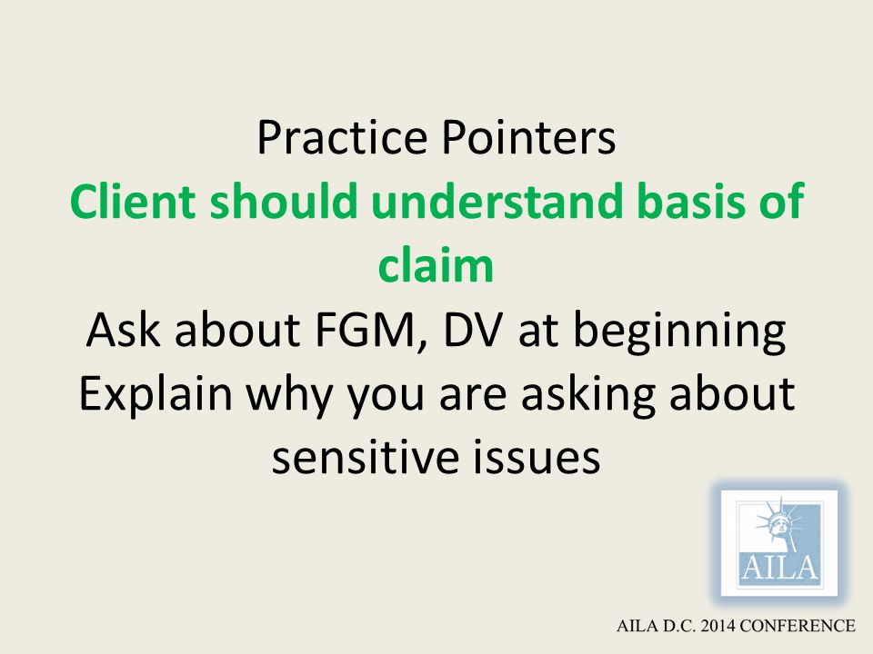 Practice Pointers Client should understand basis of claim Ask about FGM, DV at beginning Explain why you are asking about sensitive issues