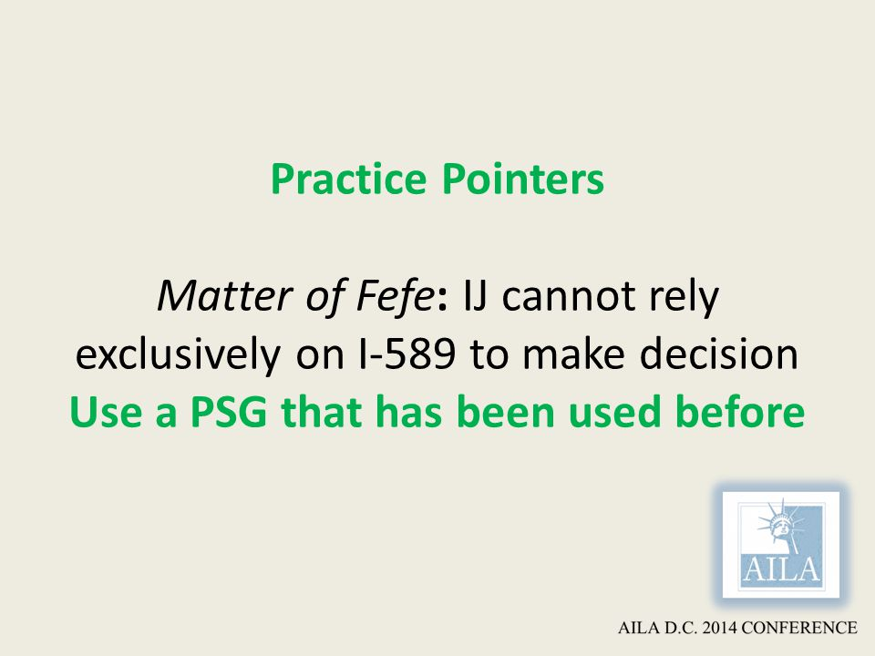 Practice Pointers Matter of Fefe: IJ cannot rely exclusively on I-589 to make decision Use a PSG that has been used before
