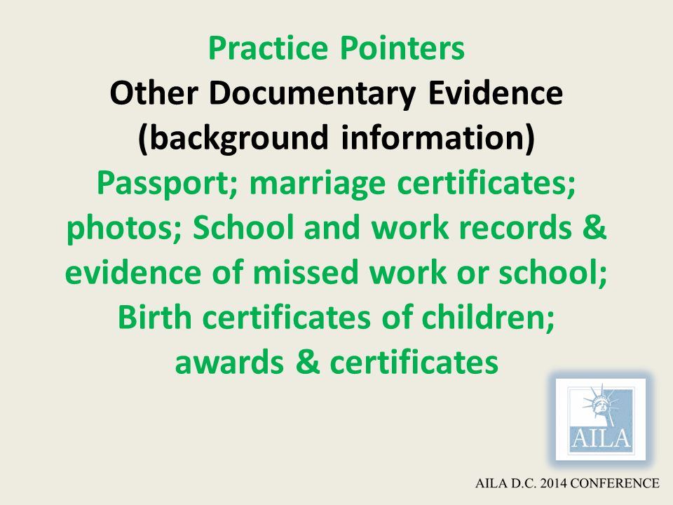 Practice Pointers Other Documentary Evidence (background information) Passport; marriage certificates; photos; School and work records & evidence of missed work or school; Birth certificates of children; awards & certificates