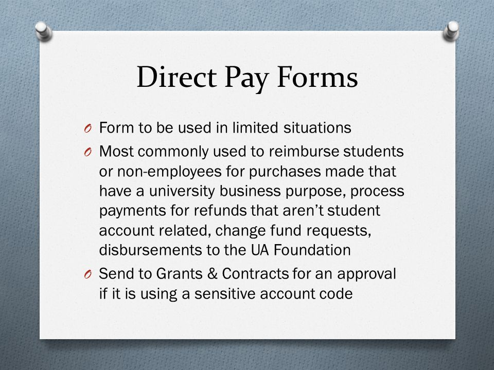 Direct Pay Forms O Form to be used in limited situations O Most commonly used to reimburse students or non-employees for purchases made that have a un