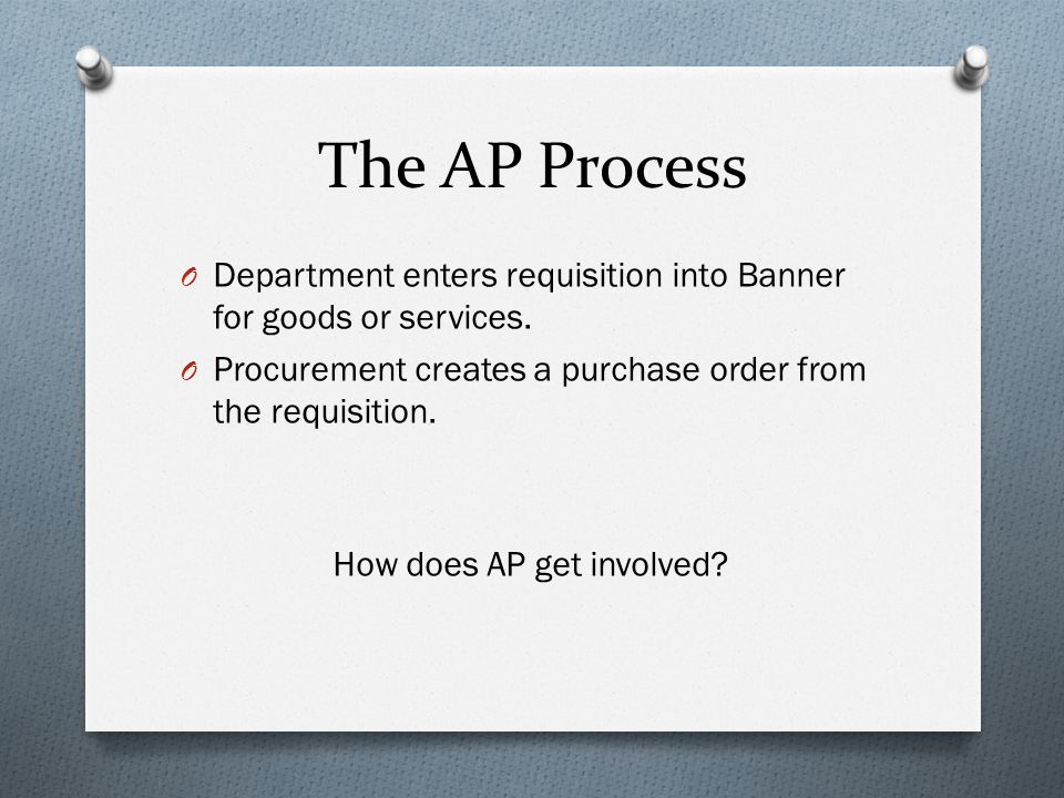The AP Process O Once the PO is created AP doesn't know it exists unless one of the following three things happens: 1) AP receives a physical copy of the PO from Procurement 2) AP receives an invoice from a vendor 3) AP is contacted by a department There isn't an electronic mechanism notifying AP that a PO exists.
