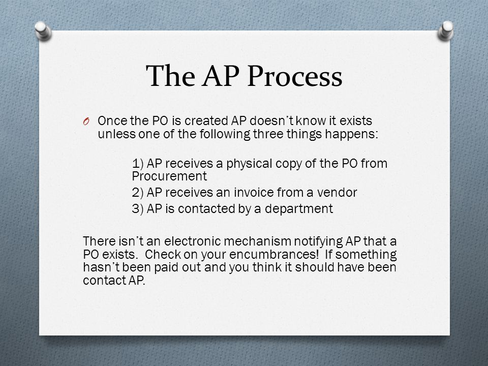 The AP Process O Once the PO is created AP doesn't know it exists unless one of the following three things happens: 1) AP receives a physical copy of