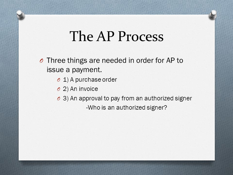 The AP Process O Three things are needed in order for AP to issue a payment. O 1) A purchase order O 2) An invoice O 3) An approval to pay from an aut