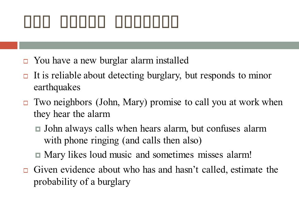  You have a new burglar alarm installed  It is reliable about detecting burglary, but responds to minor earthquakes  Two neighbors (John, Mary) promise to call you at work when they hear the alarm  John always calls when hears alarm, but confuses alarm with phone ringing (and calls then also)  Mary likes loud music and sometimes misses alarm.